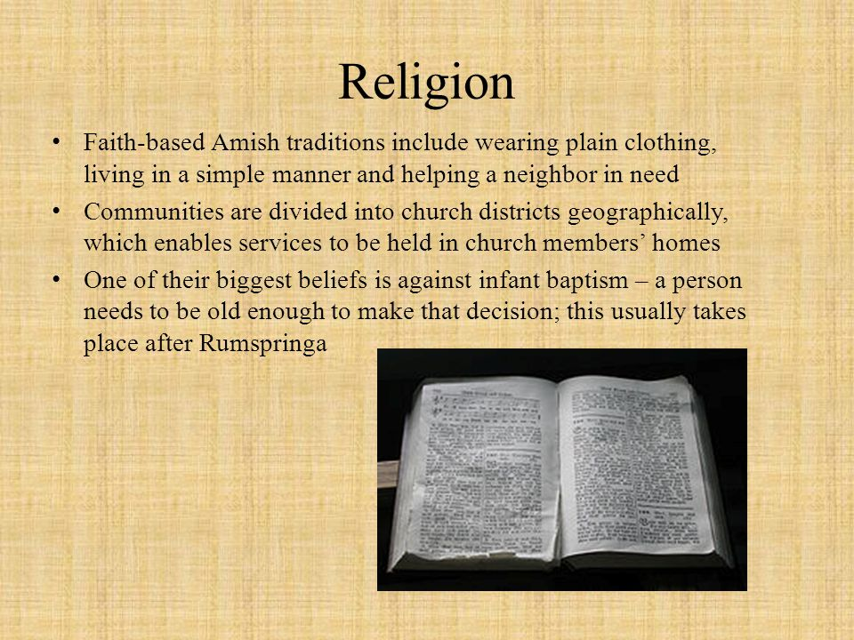 Religion Faith-based Amish traditions include wearing plain clothing, living in a simple manner and helping a neighbor in need.
