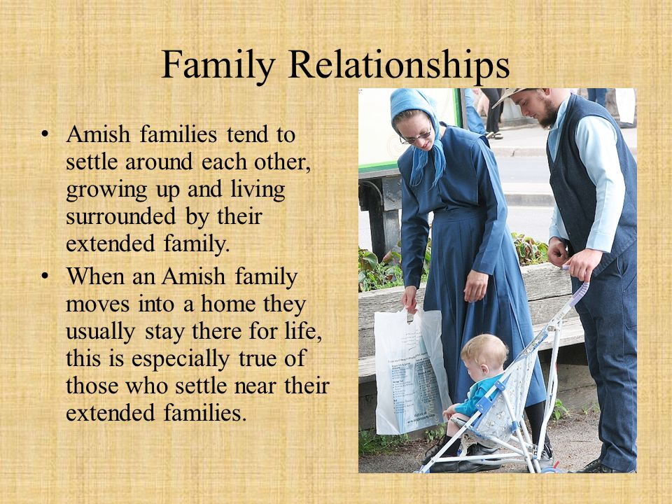 Family Relationships Amish families tend to settle around each other, growing up and living surrounded by their extended family.