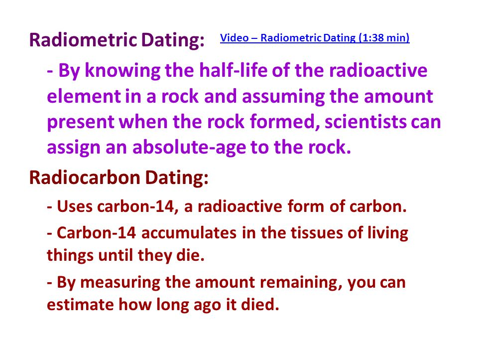 radiometric dating The half-life is the amount of time it takes for one half of the initial amount of the parent, radioactive isotope, to decay to the daughter isotope thus, if we start out with 1 gram of the parent isotope, after the passage of 1 half-life there will be 05 gram of the parent isotope left.