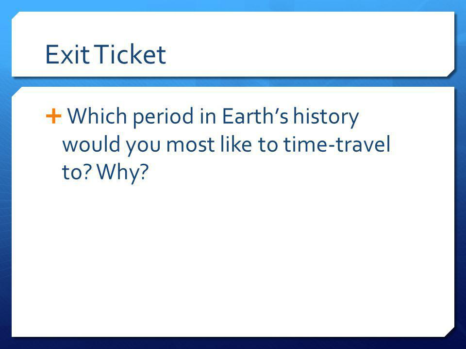 Exit Ticket Which period in Earth's history would you most like to time-travel to Why
