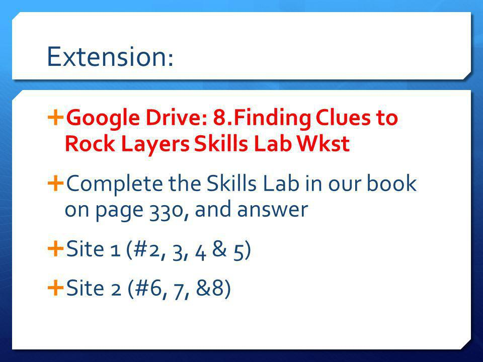 Extension: Google Drive: 8.Finding Clues to Rock Layers Skills Lab Wkst. Complete the Skills Lab in our book on page 330, and answer.