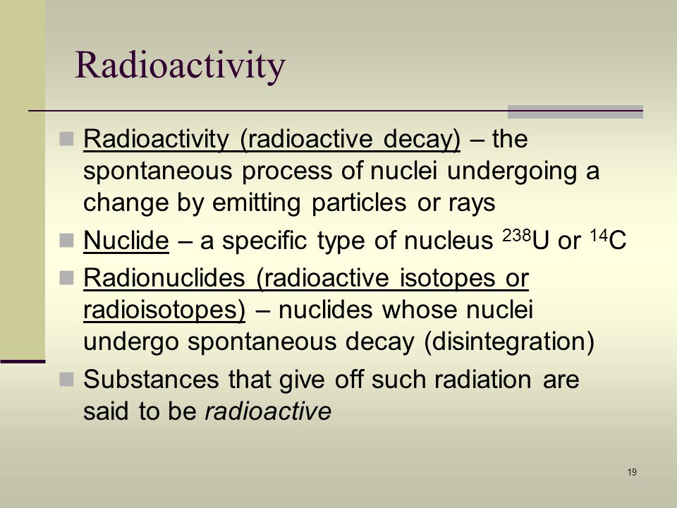Radioactivity Radioactivity (radioactive decay) – the spontaneous process of nuclei undergoing a change by emitting particles or rays.