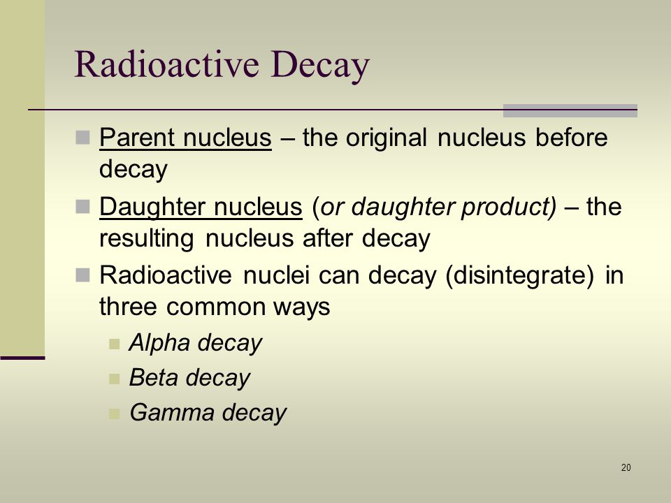 Radioactive Decay Parent nucleus – the original nucleus before decay