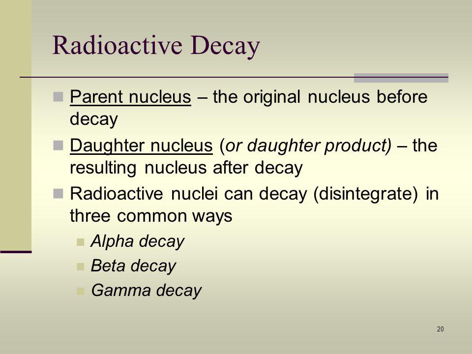 Radioactive Decay Parent nucleus – the original nucleus before decay
