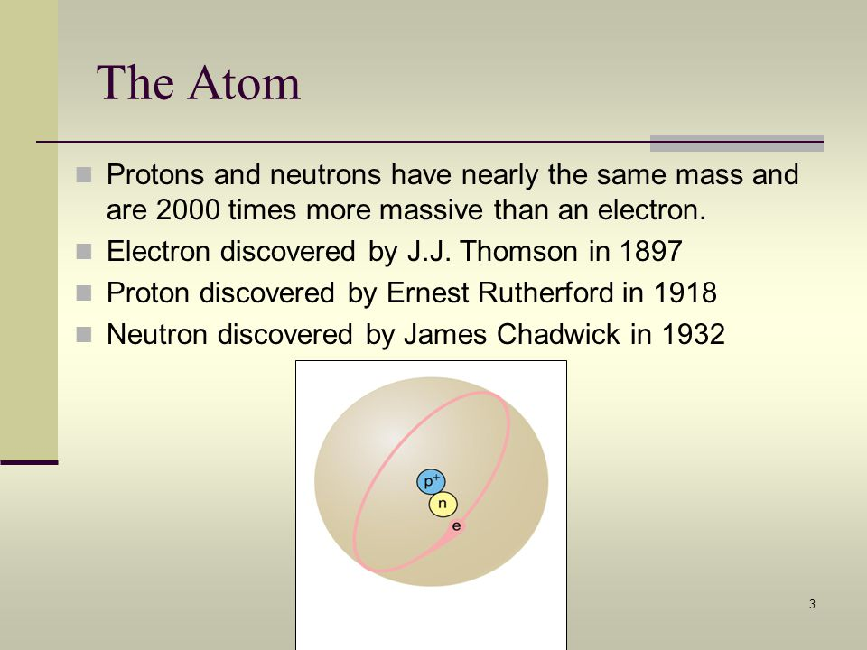 The Atom Protons and neutrons have nearly the same mass and are 2000 times more massive than an electron.