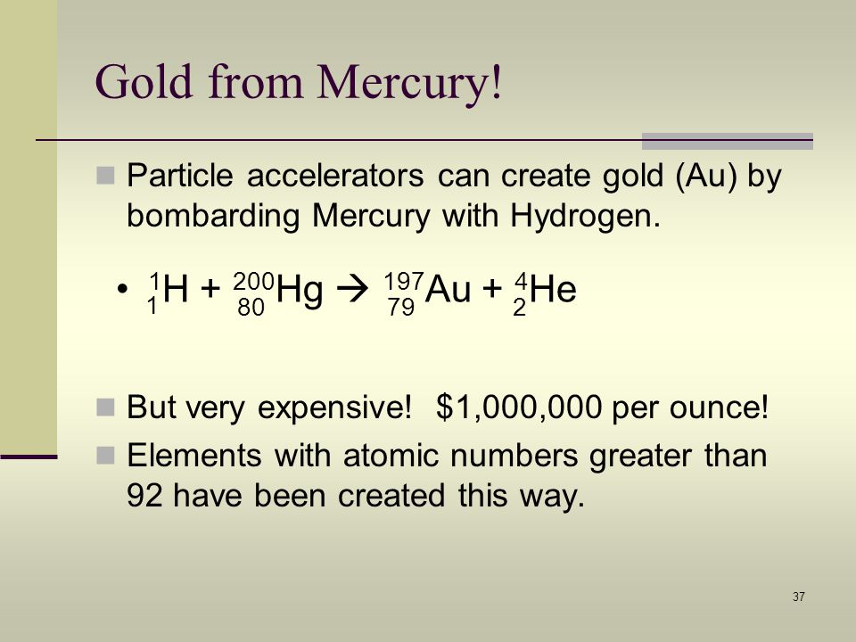 Gold from Mercury! 1H + 200Hg  197Au + 4He 1 80 79 2