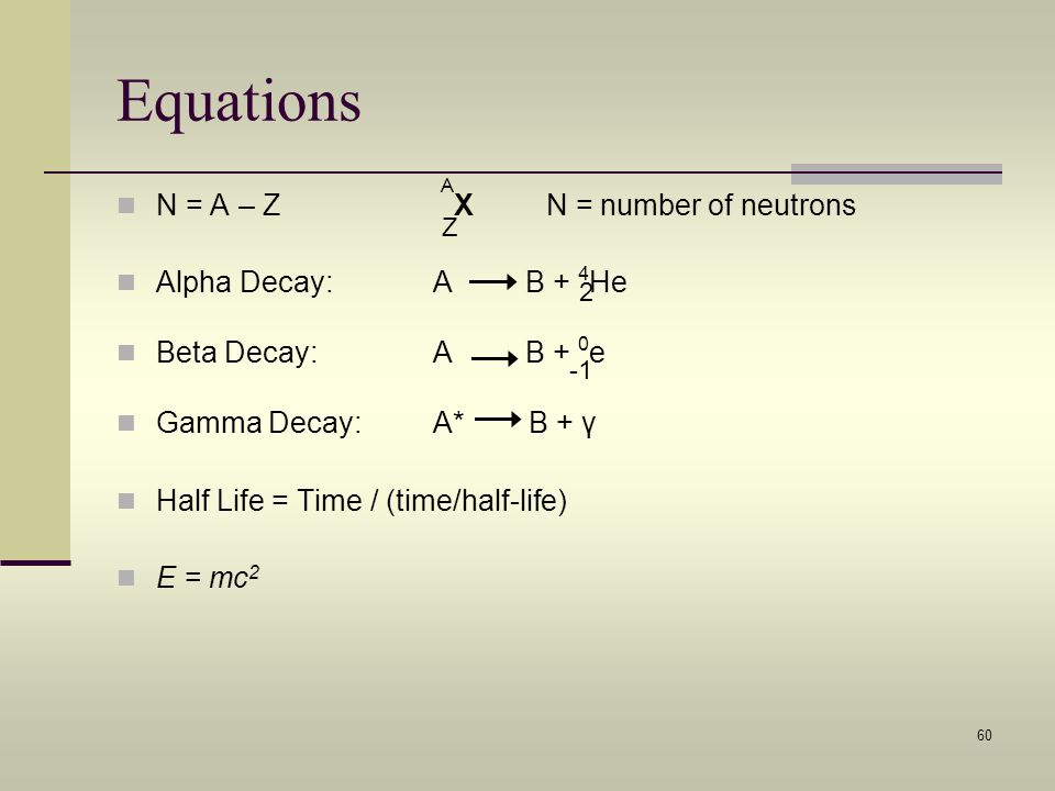 Equations N = A – Z AX N = number of neutrons Alpha Decay: A B + 4He