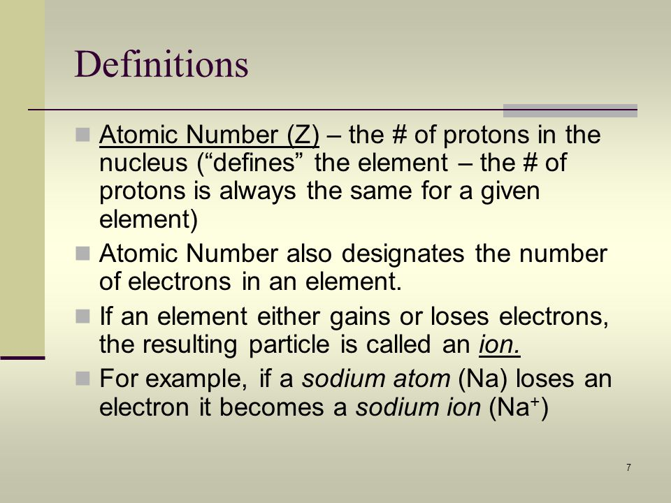 Definitions Atomic Number (Z) – the # of protons in the nucleus ( defines the element – the # of protons is always the same for a given element)