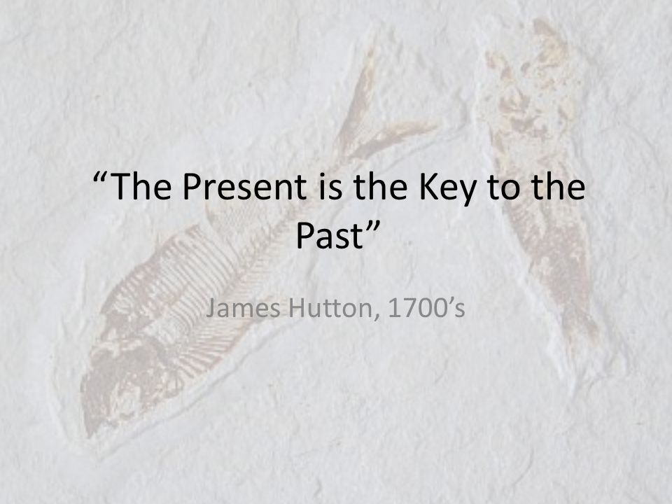 The Present is the Key to the Past