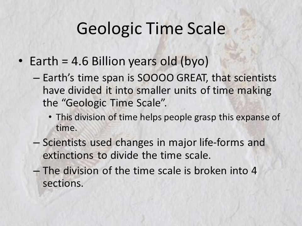 Geologic Time Scale Earth = 4.6 Billion years old (byo)