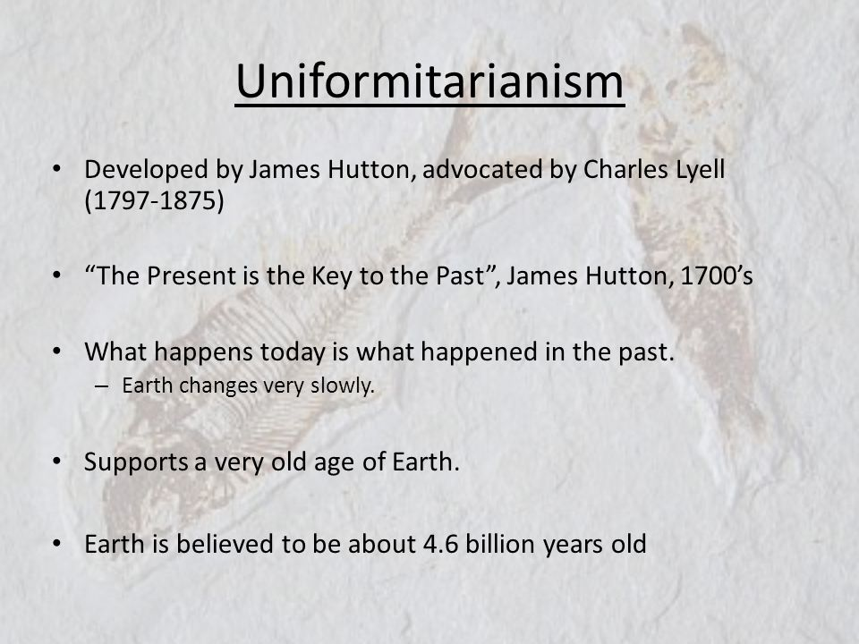 Uniformitarianism Developed by James Hutton, advocated by Charles Lyell (1797-1875) The Present is the Key to the Past , James Hutton, 1700's.
