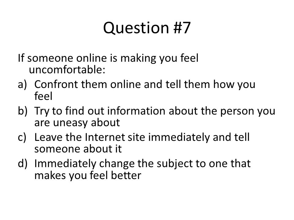 Question #7 If someone online is making you feel uncomfortable: