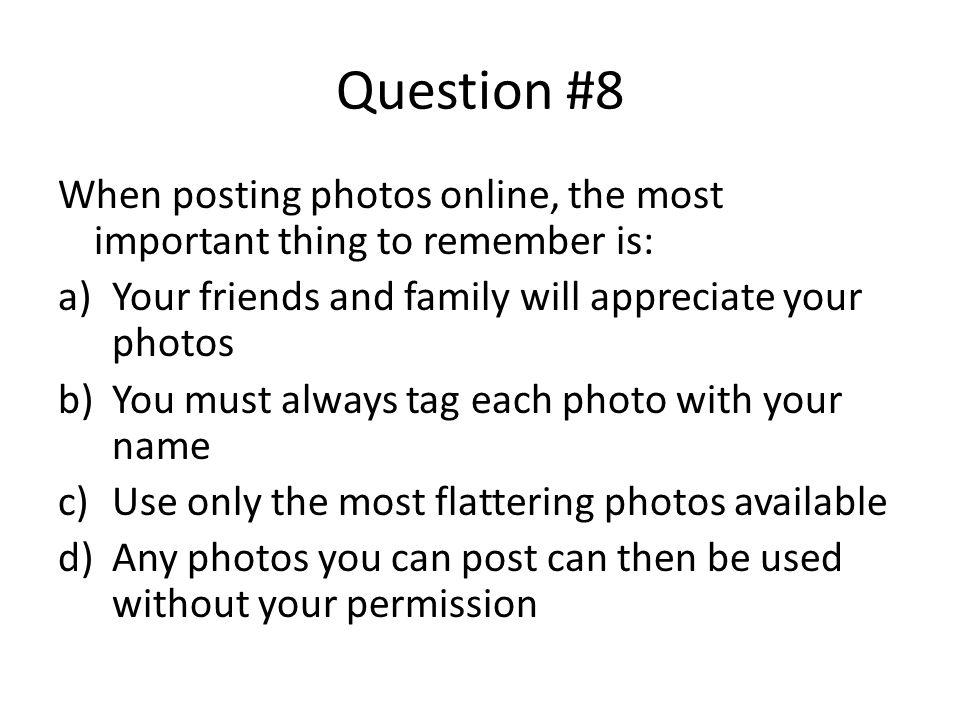 Question #8 When posting photos online, the most important thing to remember is: Your friends and family will appreciate your photos.
