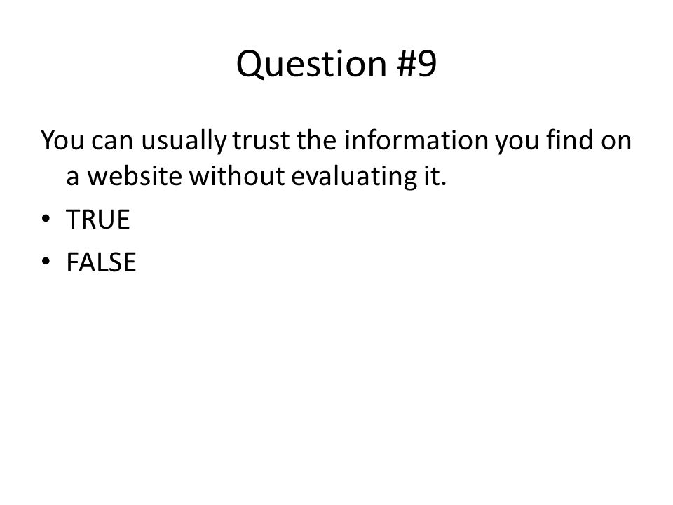 Question #9 You can usually trust the information you find on a website without evaluating it. TRUE.