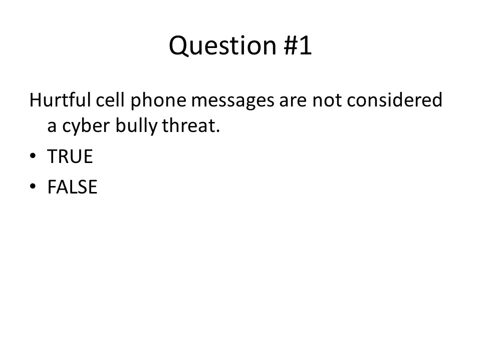Question #1 Hurtful cell phone messages are not considered a cyber bully threat. TRUE FALSE