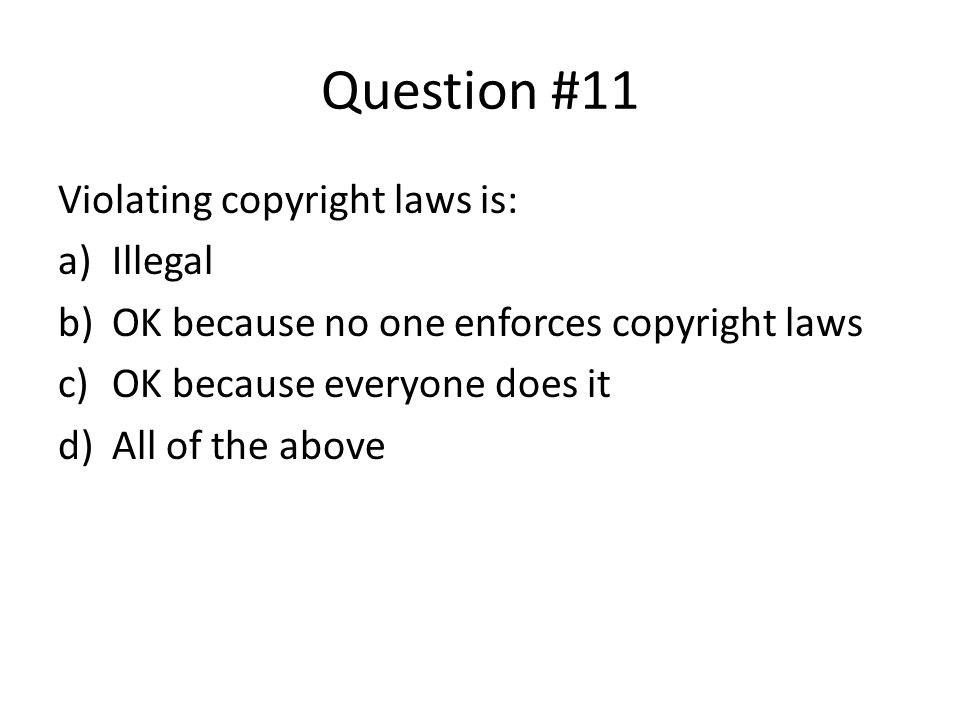 Question #11 Violating copyright laws is: Illegal