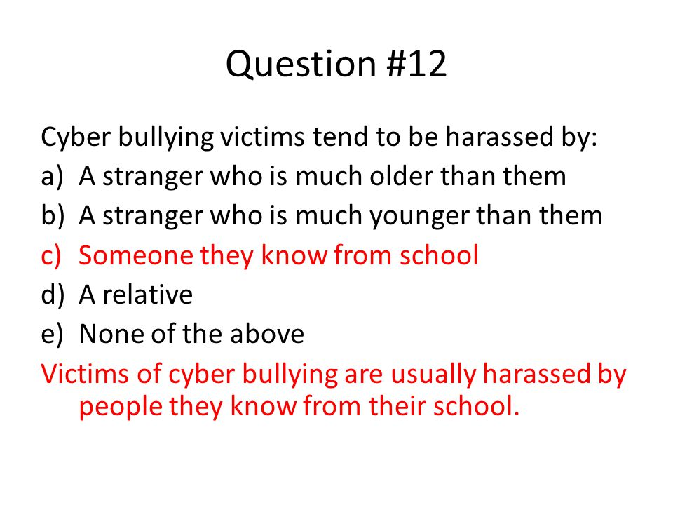 Question #12 Cyber bullying victims tend to be harassed by: