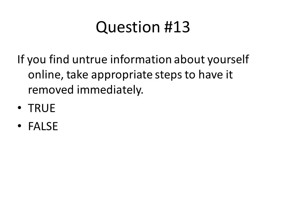 Question #13 If you find untrue information about yourself online, take appropriate steps to have it removed immediately.
