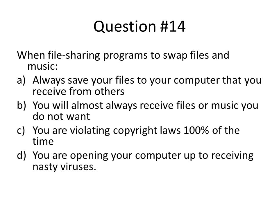 Question #14 When file-sharing programs to swap files and music: