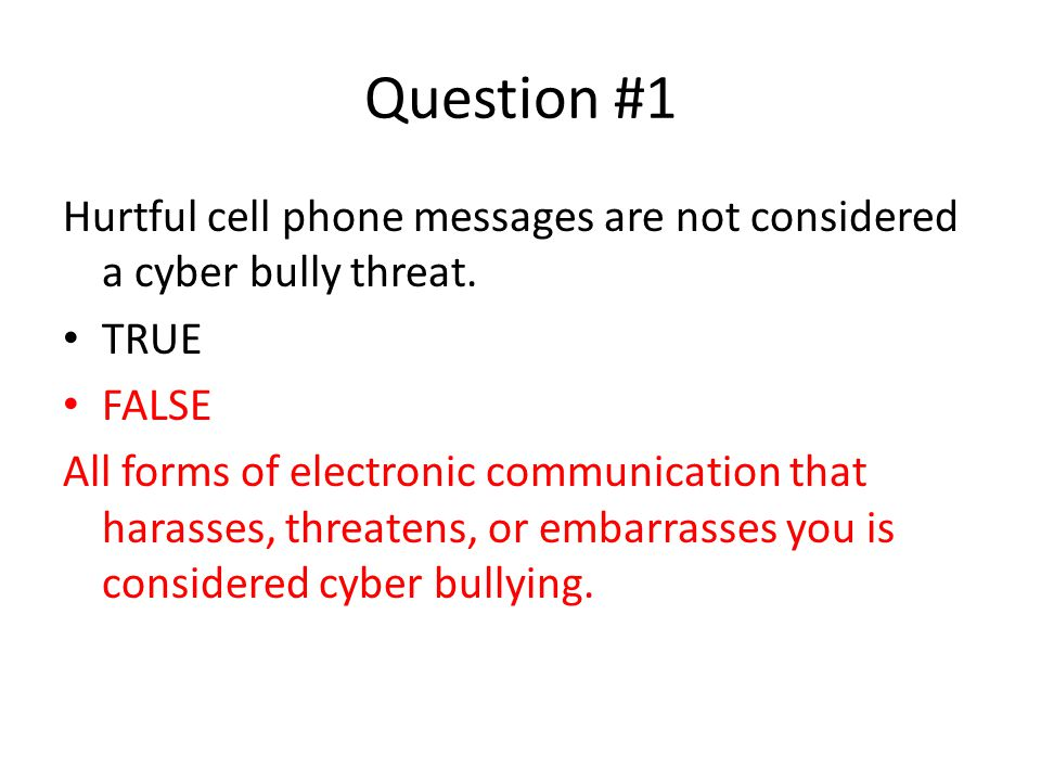 Question #1 Hurtful cell phone messages are not considered a cyber bully threat. TRUE. FALSE.