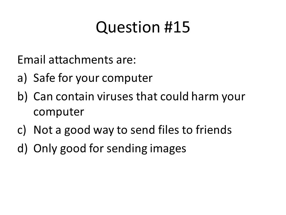 Question #15 Email attachments are: Safe for your computer