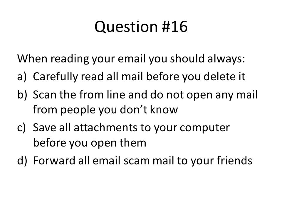 Question #16 When reading your email you should always: