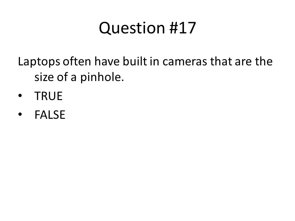 Question #17 Laptops often have built in cameras that are the size of a pinhole. TRUE FALSE