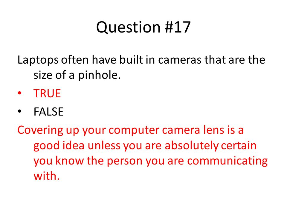 Question #17 Laptops often have built in cameras that are the size of a pinhole. TRUE. FALSE.