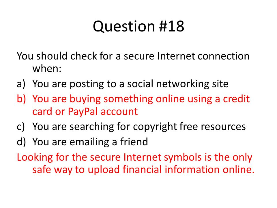 Question #18 You should check for a secure Internet connection when: