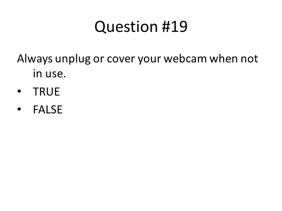 Question #19 Always unplug or cover your webcam when not in use. TRUE