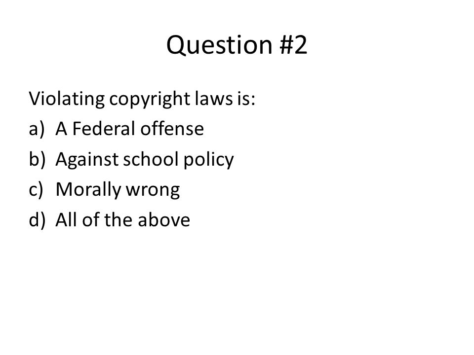 Question #2 Violating copyright laws is: A Federal offense