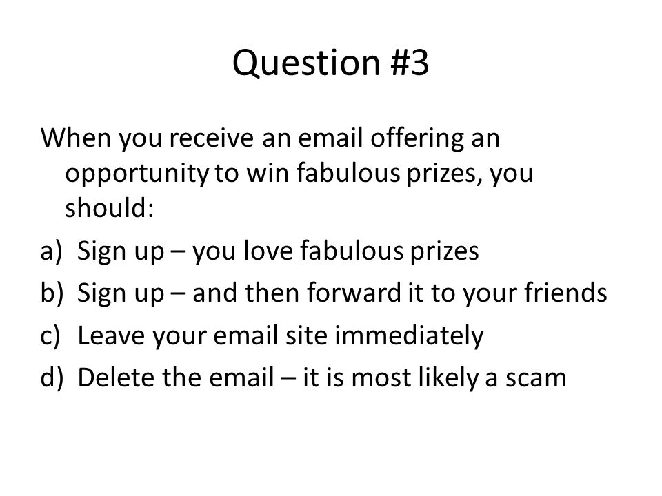 Question #3 When you receive an email offering an opportunity to win fabulous prizes, you should: Sign up – you love fabulous prizes.