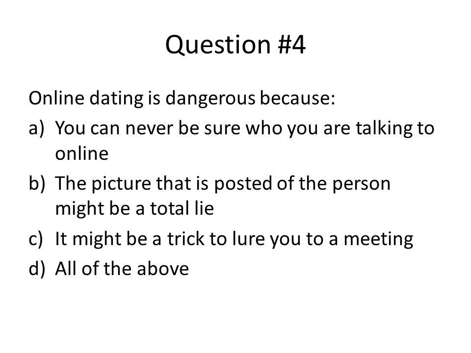 Question #4 Online dating is dangerous because: