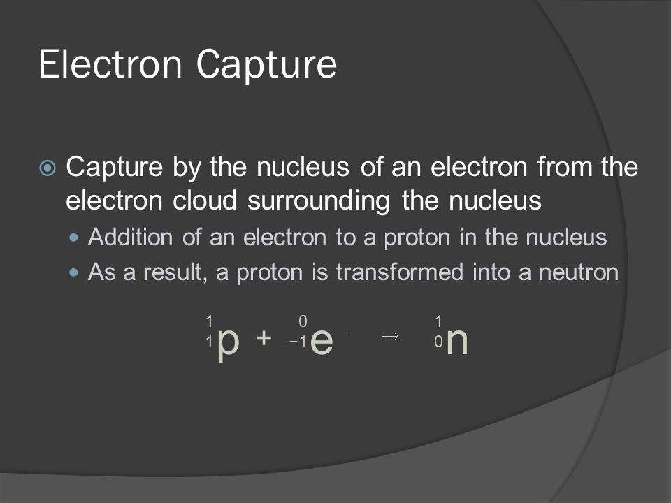 Electron Capture Capture by the nucleus of an electron from the electron cloud surrounding the nucleus.