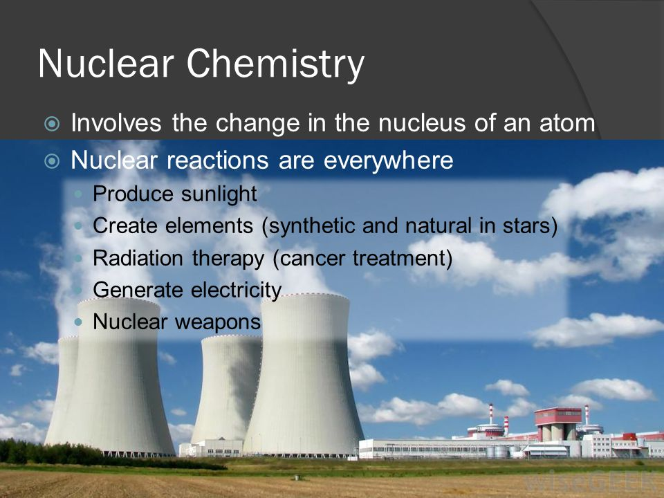 Nuclear Chemistry Involves the change in the nucleus of an atom