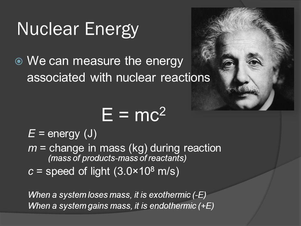 Nuclear Energy E = mc2 We can measure the energy