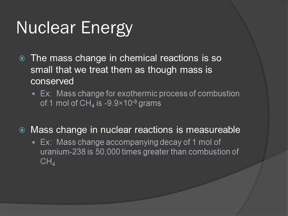 Nuclear Energy The mass change in chemical reactions is so small that we treat them as though mass is conserved.
