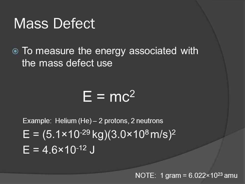Mass Defect E = mc2 E = (5.1×10-29 kg)(3.0×108 m/s)2 E = 4.6×10-12 J