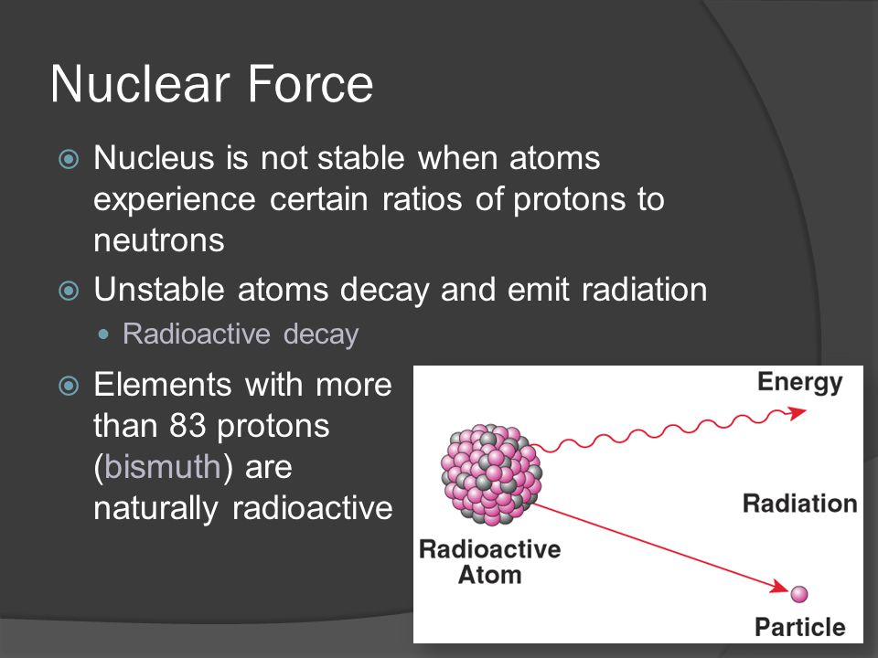 Nuclear Force Nucleus is not stable when atoms experience certain ratios of protons to neutrons. Unstable atoms decay and emit radiation.