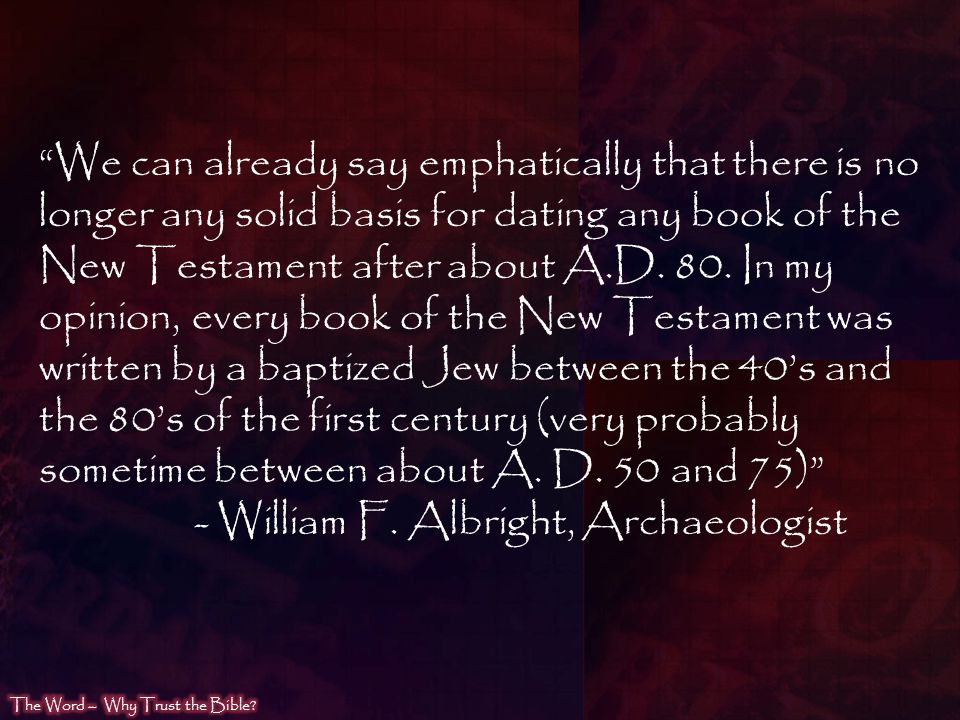 We can already say emphatically that there is no longer any solid basis for dating any book of the New Testament after about A.D. 80. In my opinion, every book of the New Testament was written by a baptized Jew between the 40's and the 80's of the first century (very probably sometime between about A. D. 50 and 75)