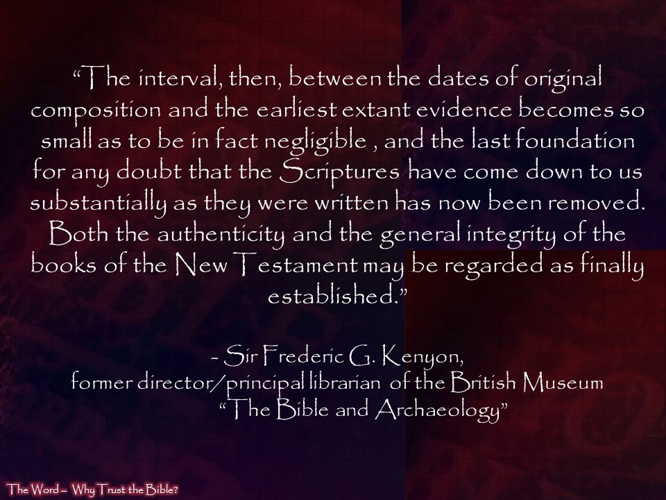The interval, then, between the dates of original composition and the earliest extant evidence becomes so small as to be in fact negligible , and the last foundation for any doubt that the Scriptures have come down to us substantially as they were written has now been removed. Both the authenticity and the general integrity of the books of the New Testament may be regarded as finally established.