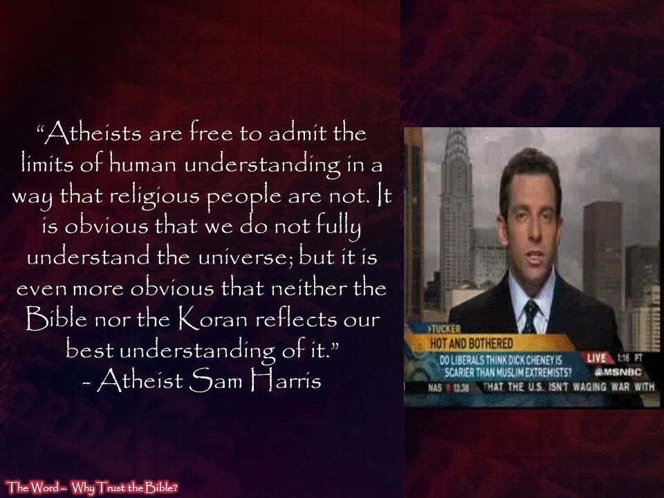 Atheists are free to admit the limits of human understanding in a way that religious people are not. It is obvious that we do not fully understand the universe; but it is even more obvious that neither the Bible nor the Koran reflects our best understanding of it.