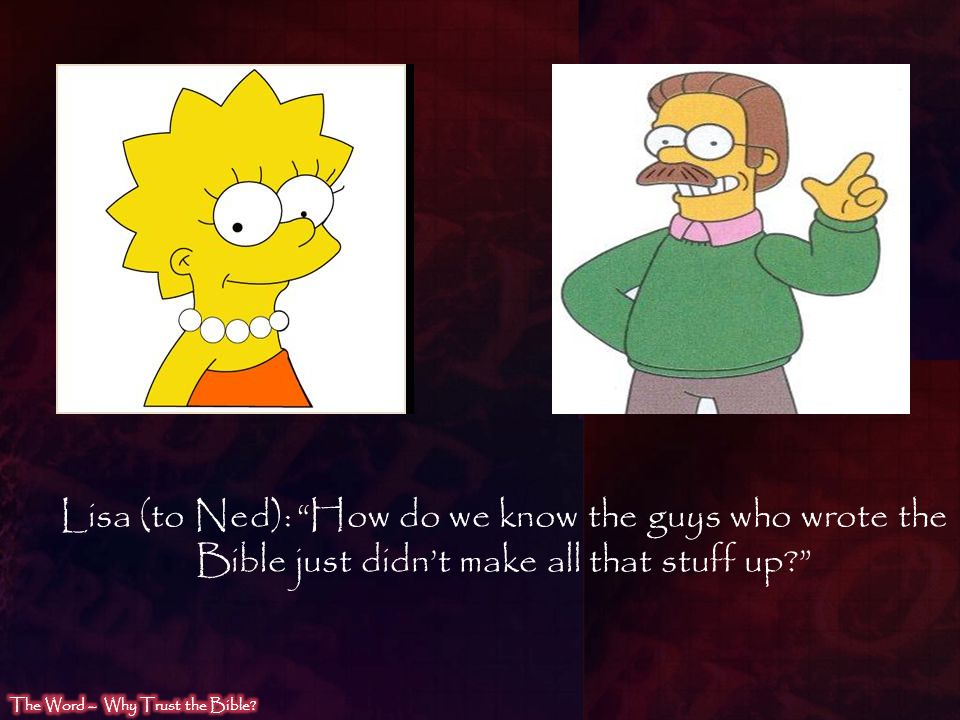Lisa (to Ned): How do we know the guys who wrote the Bible just didn't make all that stuff up