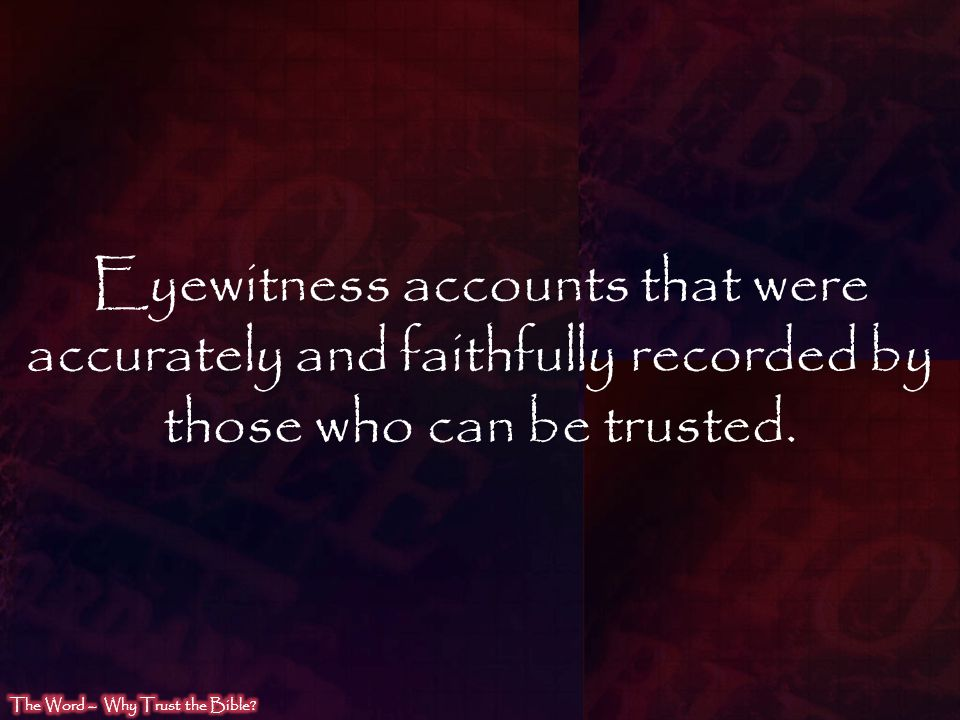Eyewitness accounts that were accurately and faithfully recorded by those who can be trusted.