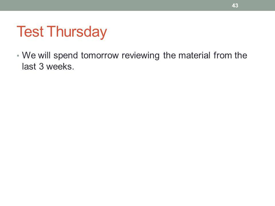 Test Thursday We will spend tomorrow reviewing the material from the last 3 weeks.
