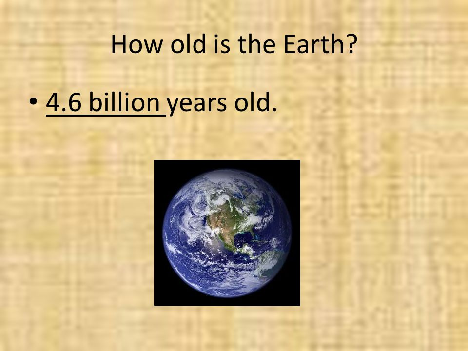 How old is the Earth 4.6 billion years old.