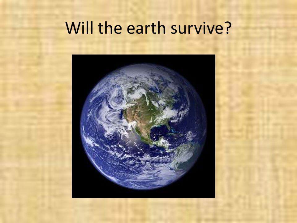 Will the earth survive