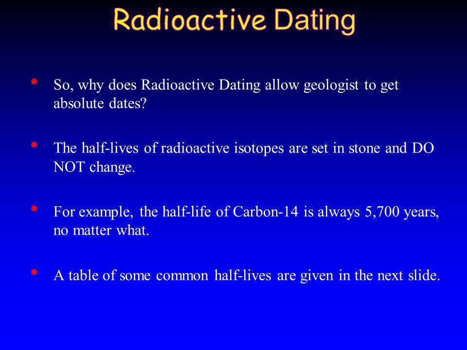 Radioactive Dating So, why does Radioactive Dating allow geologist to get absolute dates