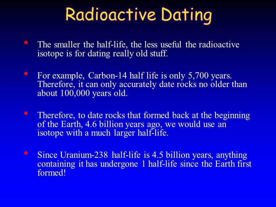 dating rocks half life Rubidium-strontium dating method this is based on the beta decay of rubidium-87 to strontium-87, with a half-life of 50 billion years this scheme is used to date old igneous and metamorphic rocks, and has also been used to date lunar samples.