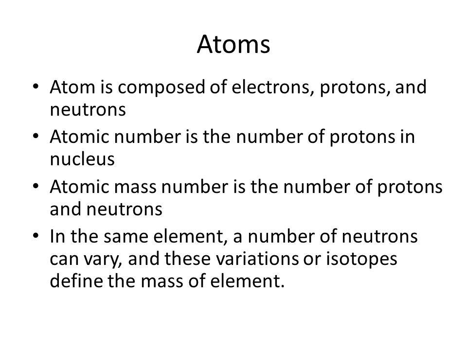 Atoms Atom is composed of electrons, protons, and neutrons